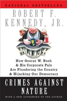 Crimes Against Nature: How George W. Bush and His Corporate Pals are Plundering the Country and Hijacking Our Democracy, by Kennedy 9780060746889