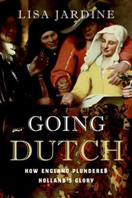Going Dutch: How England Plundered Hollands Glory First Edit 9780060774080