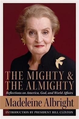 The Mighty and the Almighty: Reflections on America, God, and World Affairs First Edit 9780060892579