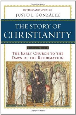 Story of Christianity, by Gonzalez, 2nd Edition, Volume 1: The Early Church to the Dawn of the Reformation 9780061855887