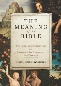 Meaning of the Bible: What the Jewish Scriptures and Christian Old Testament Can Teach Us, by Knight 9780062067739