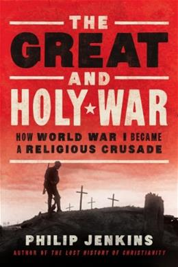 Great and Holy War: How World War I Became a Religious Crusade, by Jenkins 9780062105097
