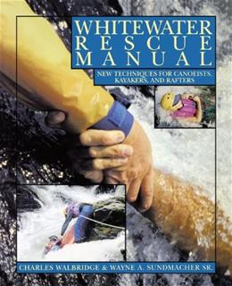 Whitewater Rescue Manual: New Techniques for Canoeists, Kayakers, and Rafters 1 9780070677906