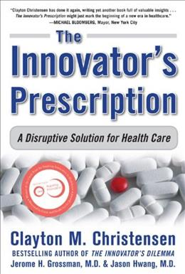 Innovators Prescription: A Disruptive Solution to the Healthcare Crisis, by Clayton 9780071592086