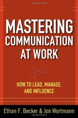 Mastering Communication at Work: How to Lead, Manage, and Influence, by Becker 9780071625029