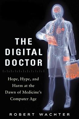 Digital Doctor: Hope, Hype, and Harm at the Dawn of Medicines Computer Age, by Wachter 9780071849463