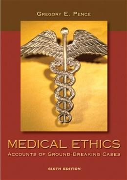 Medical Ethics: Accounts of Ground Breaking Cases, by Pence, 6th Edition 9780073407494