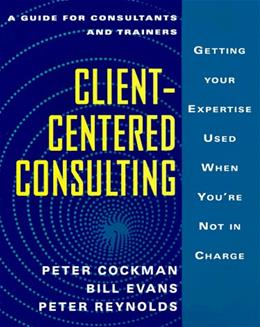 Client-Centered Consulting: Getting Your Expertise Used When Youre Not in Charge First Edit 9780077075651