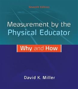 Measurement by the Physical Educator: Why and How, by Miller, 7th Edition 9780078022685