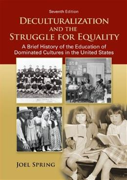 Deculturalization and the Struggle for Equality: A Brief History of the Education of Dominated Cultures in the United States 7 9780078024368