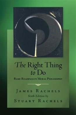 Right Thing To Do: Basic Readings in Moral Philosophy, by Rachels, 6th Edition 9780078038235