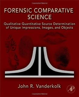 Forensic Comparative Science: Qualitative Quantitative Source Determination of Unique Impressions, Images, and Objects, by Vanderkolk 9780123735829