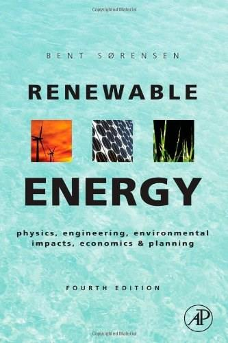 Renewable Energy: Physics, Engineering, Environmental Impacts, Economics and Planning, by Sorensen, 4th Edition 9780123750259