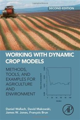 Working with Dynamic Crop Models: Methods, Tools and Examples for Agriculture and Environment, by Wallach, 2nd Edition 9780123970084