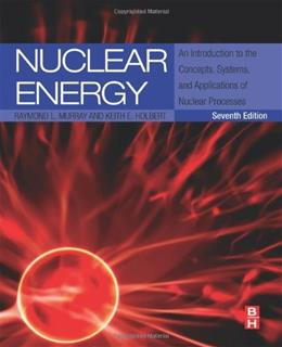 Nuclear Energy: An Introduction to the Concepts, Systems, and Applications of Nuclear Processes, by Murray, 7th Edition 9780124166547