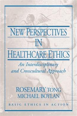 New Perspectives in Healthcare Ethics: An Interdisciplinary and Crosscultural Approach, by Tong 9780130613479