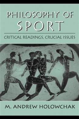 Philosophy of Sport: Critical Readings, Crucial Issues, by Holowchak 9780130941220