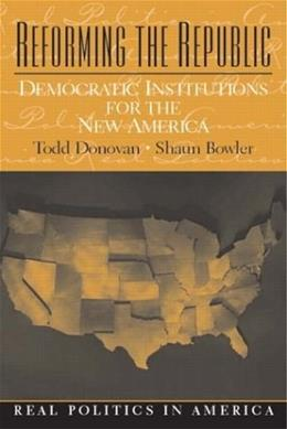 Reforming the Republic: Democratic Institutions for the New America 9780130994554