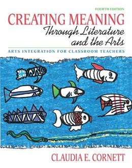 Creating Meaning Through Literature and the Arts: Arts Integration for Classroom Teachers, by Cornett, 4th Edition 4 PKG 9780131381421