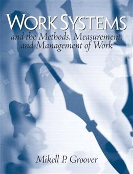 Work Systems: The Methods, Measurement, and Management of Work, by Groover 9780131406506