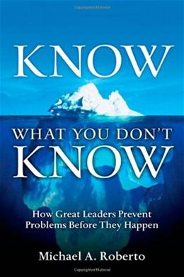 Know What You Dont Know: How Great Leaders Prevent Problems Before They Happen, by Roberto 9780131568150