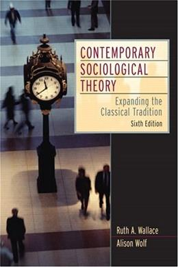 Contemporary Sociological Theory: Expanding the Classical Tradition, by Wallace, 6th Edition 9780131850514