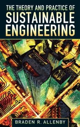 Theory and Practice of Sustainable Engineering, by Allenby 9780132127998