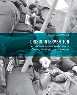 Crisis Intervention: The Criminal Justice Response to Chaos, Mayhem, and Disorder, by Harmening 9780132155038