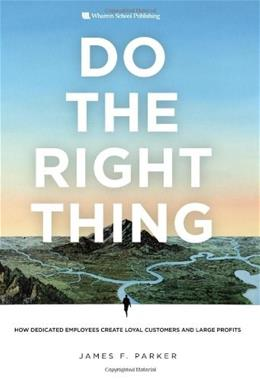 Do the Right Thing: How Dedicated Employees Create Loyal Customers and Large Profits, by Parker 9780132343343