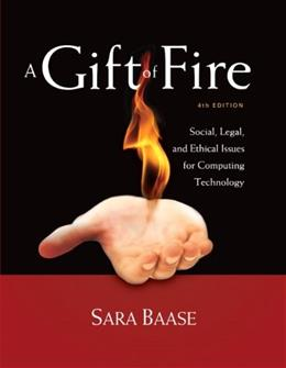 Gift of Fire: Social, Legal, and Ethical Issues for Computing Technology, by Baase, 4th Edition 9780132492676