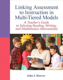Linking Assessment to Instruction in Multi-Tiered Models: A Teachers Guide to Selecting, Reading, Writing, and Mathematics Interventions, by Hoover 9780132542678
