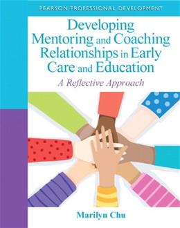 Developing Mentoring and Coaching Relationships in Early Care and Education: A Reflective Approach, by Chu 9780132658232