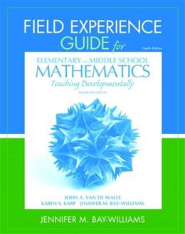 Field Experience Guide for Elementary and Middle School Mathematics: Teaching Developmentally, by Bay-Williams, 8th Edition 9780132821131