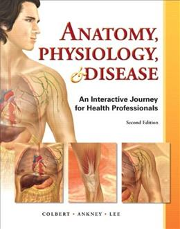 Anatomy, Physiology, and Disease: An Interactive Journey for Health Professions, by Colbert, 2nd Edition 9780132865661