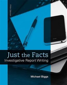 Just the Facts: Investigative Report Writing, by Biggs, 5th Edition 9780133591309