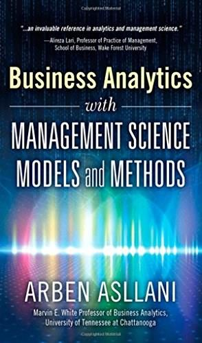 Business Analytics with Management Science Models and Methods, by Asllani 9780133760354