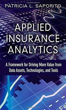 Applied Insurance Analytics: A Framework for Driving More Value from Data Assets, Technologies, and Tools, by Saporito 9780133760361