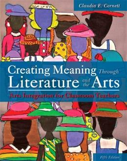 Creating Meaning Through Literature and the Arts: Arts Integration for Classroom Teachers, by Cornett, 5th Edition 5 PKG 9780133783742