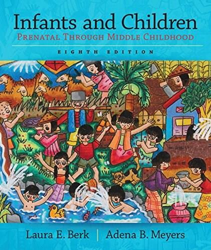 Infants and Children: Prenatal through Middle Childhood (8th Edition) (Berk & Meyers, The Infants, Children, and Adolescents Series, 8th Edition) 9780133936728