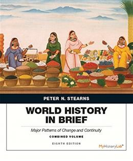 World History in Brief: Major Patterns of Change and Continuity, by Stearns, 8th Edition, Combined Volume 9780134056838