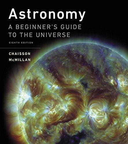 Astronomy: A Beginners Guide to the Universe, by Chaisson, 8th Edition 9780134087702
