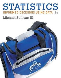Statistics: Informed Decisions Using Data, by Sullivan, 5th Edition 9780134133539