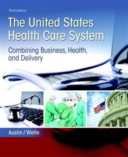 United States Health Care System: Combining Business, Health, and Delivery, by Austin, 3rd Edition 9780134297798