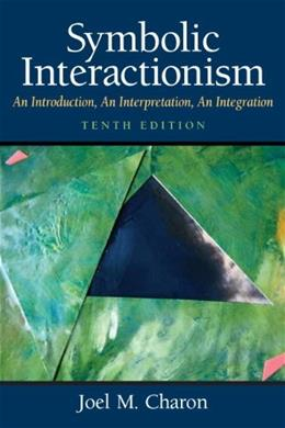 Symbolic Interactionism: An Introduction, An Interpretation, An Integration, by Charon, 10th Edition 9780136051930