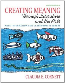 Creating Meaning Through Literature and the Arts: Arts Integration for Classroom Teachers, by Cornett, 4th Edition 9780137048328