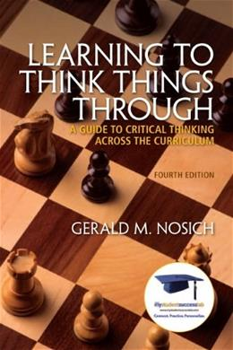 Learning to Think Things Through: A Guide to Critical Thinking Across the Curriculum, by Nosich, 4th Edition 9780137085149
