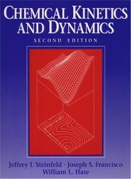 Chemical Kinetics and Dynamics, by Steinfeld, 2nd Edition 9780137371235