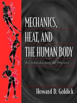 Mechanics, Heat, and the Human Body: An Introduction to Physics, by Goldick 9780139228162