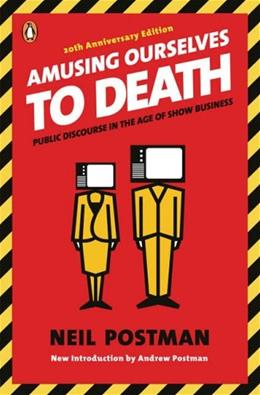 Amusing Ourselves to Death: Public Discourse In the Age of Show Business, by Postman, 20th Anniversary Edition 9780143036531