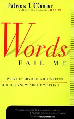 Words Fail  Me: What Everyone Who Writes Should Know about Writing, by O